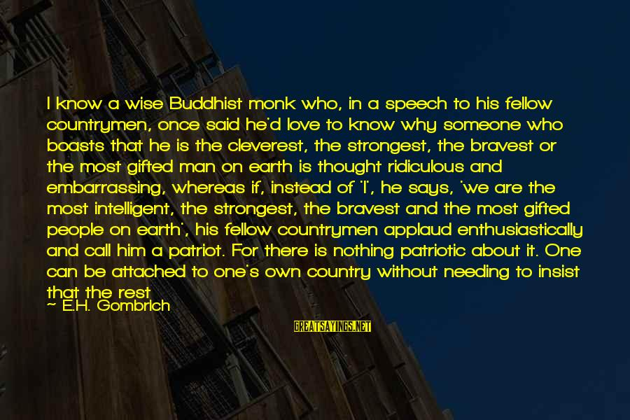 Says Or Sayings By E.H. Gombrich: I know a wise Buddhist monk who, in a speech to his fellow countrymen, once