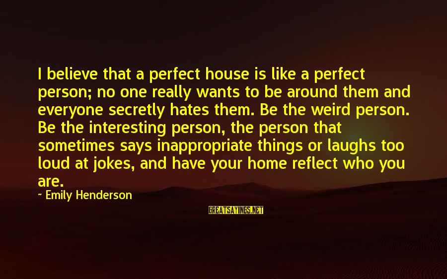 Says Or Sayings By Emily Henderson: I believe that a perfect house is like a perfect person; no one really wants