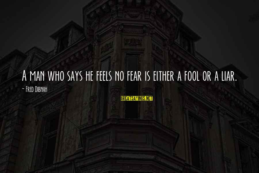 Says Or Sayings By Fred Dibnah: A man who says he feels no fear is either a fool or a liar.