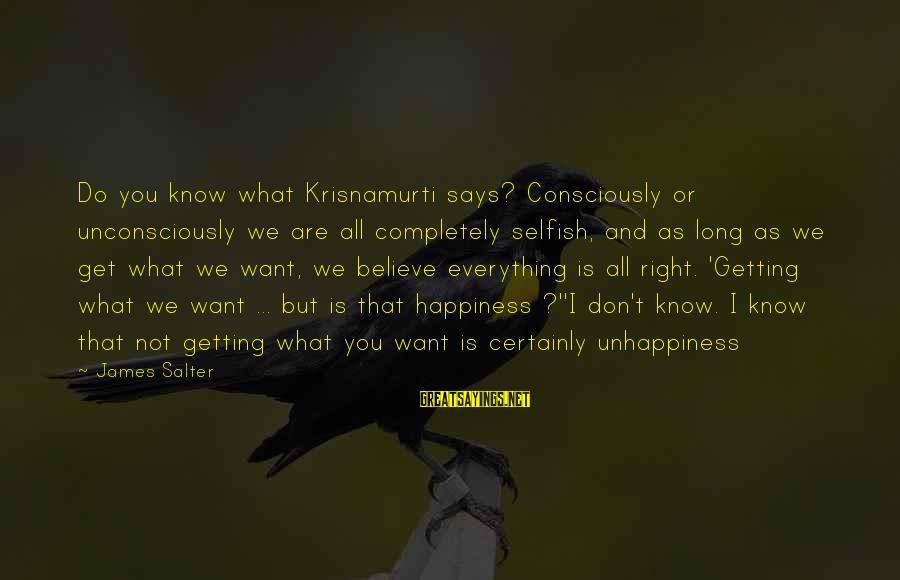 Says Or Sayings By James Salter: Do you know what Krisnamurti says? Consciously or unconsciously we are all completely selfish, and
