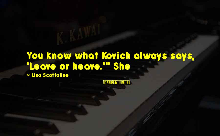 "Says Or Sayings By Lisa Scottoline: You know what Kovich always says, 'Leave or heave.'"" She"