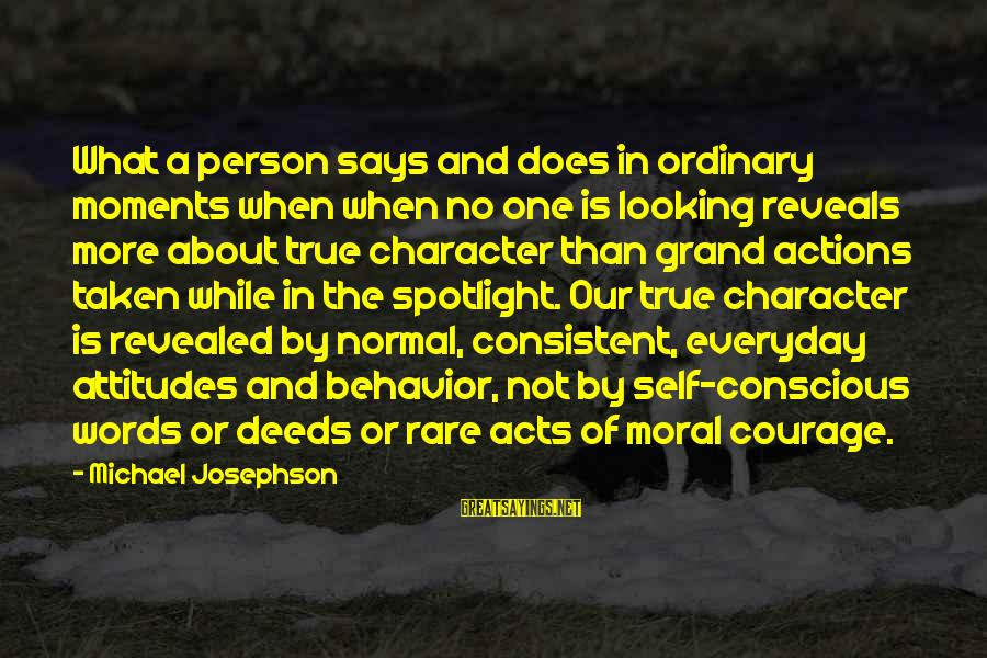Says Or Sayings By Michael Josephson: What a person says and does in ordinary moments when when no one is looking