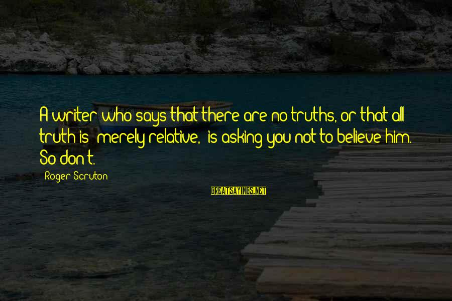 Says Or Sayings By Roger Scruton: A writer who says that there are no truths, or that all truth is 'merely