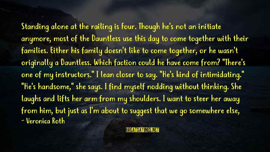 Says Or Sayings By Veronica Roth: Standing alone at the railing is Four. Though he's not an initiate anymore, most of