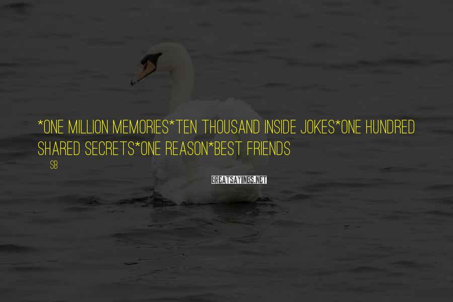 SB Sayings: *One million memories*Ten thousand inside jokes*One hundred shared secrets*One reason*BEST FRIENDS