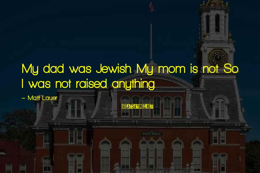 Sbyudhoyono Sayings By Matt Lauer: My dad was Jewish. My mom is not. So I was not raised anything.