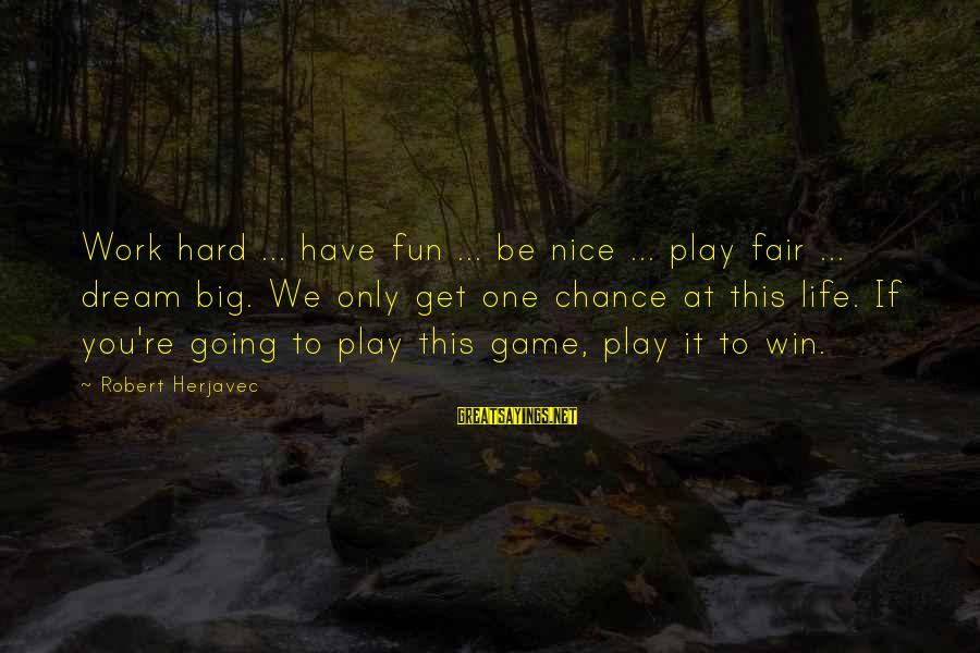 Sbyudhoyono Sayings By Robert Herjavec: Work hard ... have fun ... be nice ... play fair ... dream big. We