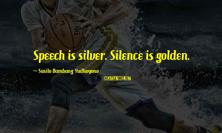 Sbyudhoyono Sayings By Susilo Bambang Yudhoyono: Speech is silver. Silence is golden.