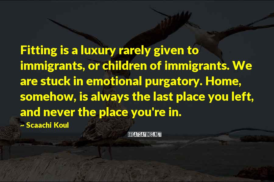 Scaachi Koul Sayings: Fitting is a luxury rarely given to immigrants, or children of immigrants. We are stuck
