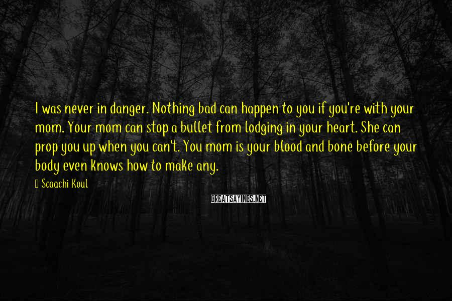 Scaachi Koul Sayings: I was never in danger. Nothing bad can happen to you if you're with your