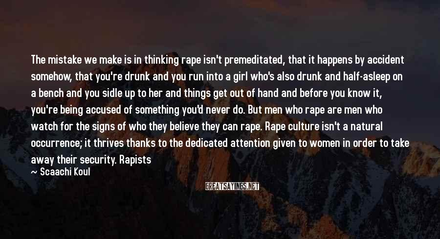 Scaachi Koul Sayings: The mistake we make is in thinking rape isn't premeditated, that it happens by accident