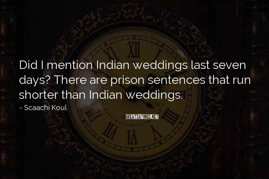 Scaachi Koul Sayings: Did I mention Indian weddings last seven days? There are prison sentences that run shorter