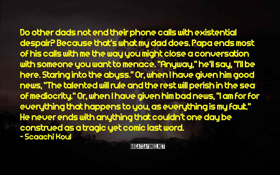 Scaachi Koul Sayings: Do other dads not end their phone calls with existential despair? Because that's what my