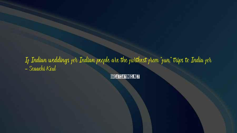 """Scaachi Koul Sayings: If Indian weddings for Indian people are the furthest from """"fun,"""" trips to India for"""