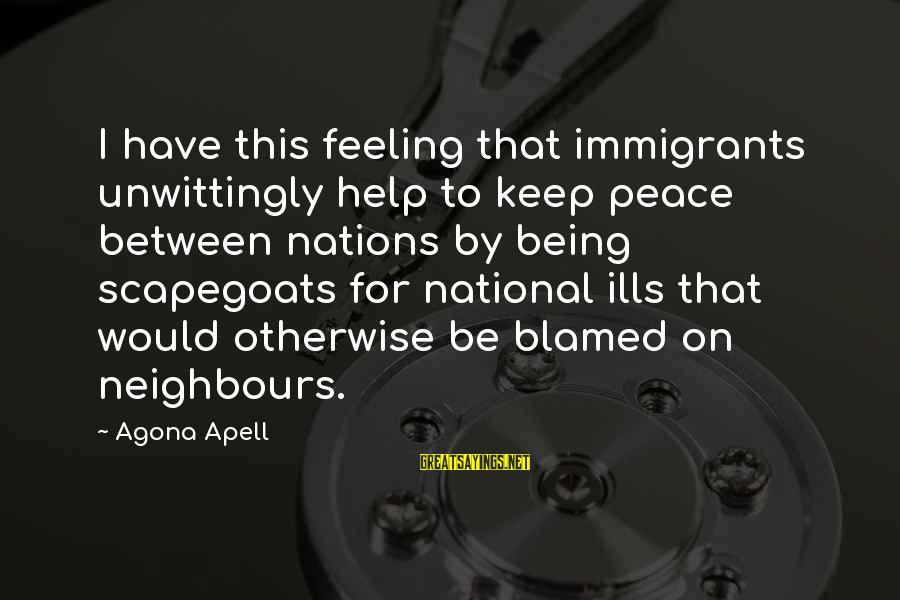 Scapegoating Sayings By Agona Apell: I have this feeling that immigrants unwittingly help to keep peace between nations by being