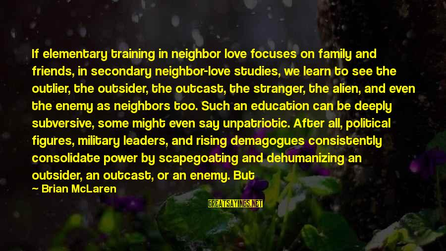 Scapegoating Sayings By Brian McLaren: If elementary training in neighbor love focuses on family and friends, in secondary neighbor-love studies,