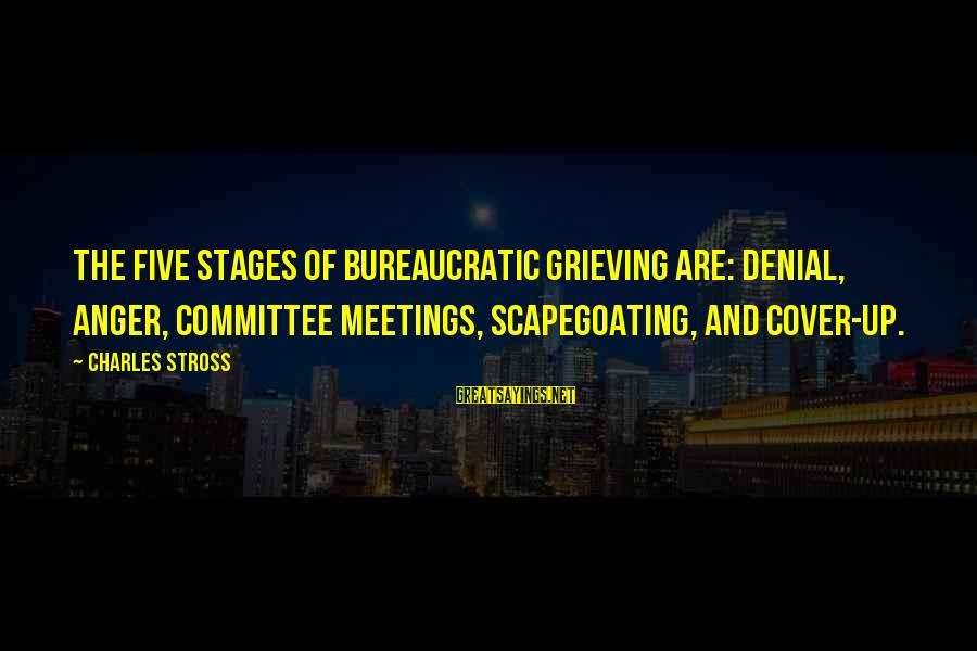 Scapegoating Sayings By Charles Stross: The five stages of bureaucratic grieving are: denial, anger, committee meetings, scapegoating, and cover-up.