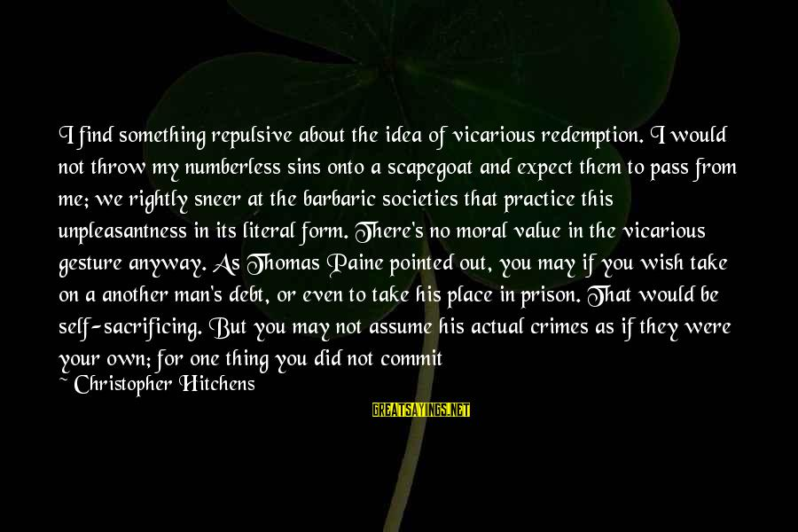 Scapegoating Sayings By Christopher Hitchens: I find something repulsive about the idea of vicarious redemption. I would not throw my