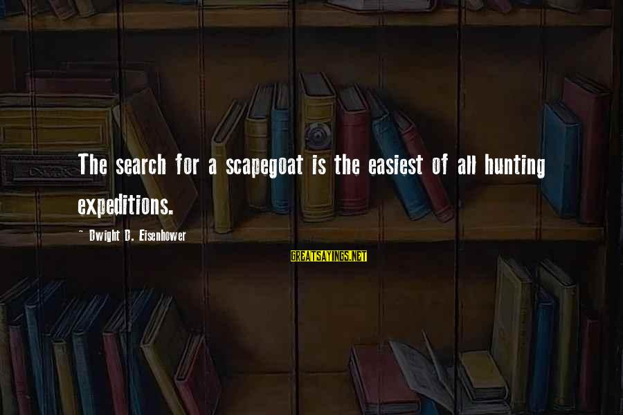 Scapegoating Sayings By Dwight D. Eisenhower: The search for a scapegoat is the easiest of all hunting expeditions.