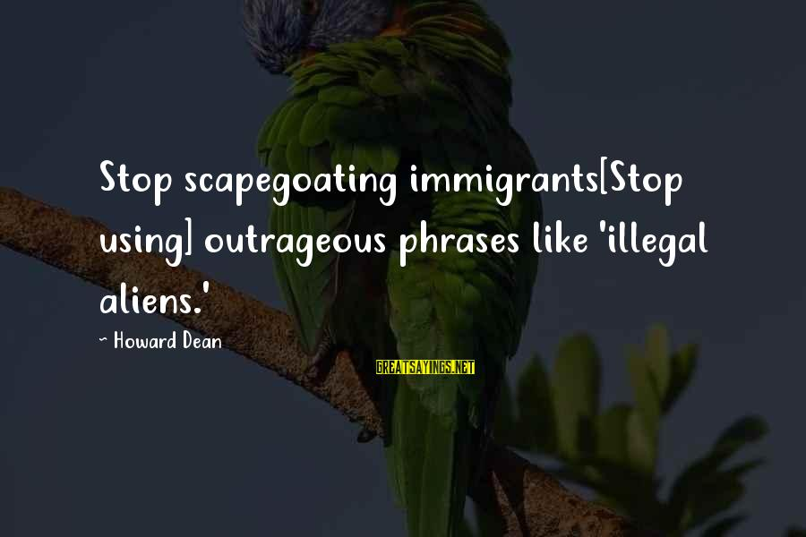 Scapegoating Sayings By Howard Dean: Stop scapegoating immigrants[Stop using] outrageous phrases like 'illegal aliens.'