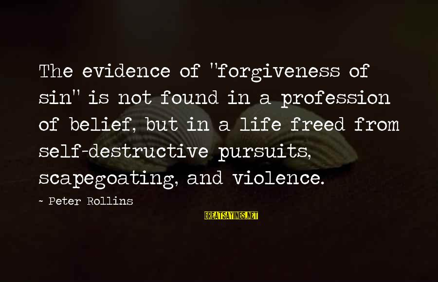 "Scapegoating Sayings By Peter Rollins: The evidence of ""forgiveness of sin"" is not found in a profession of belief, but"