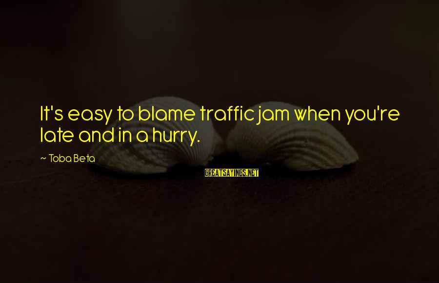Scapegoating Sayings By Toba Beta: It's easy to blame traffic jam when you're late and in a hurry.