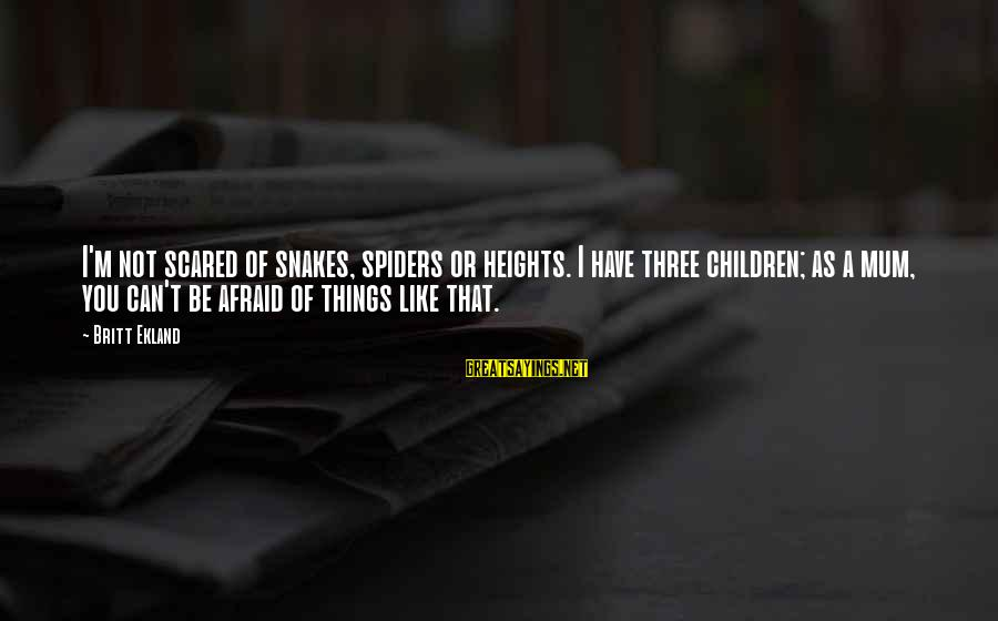 Scared Of Heights Sayings By Britt Ekland: I'm not scared of snakes, spiders or heights. I have three children; as a mum,