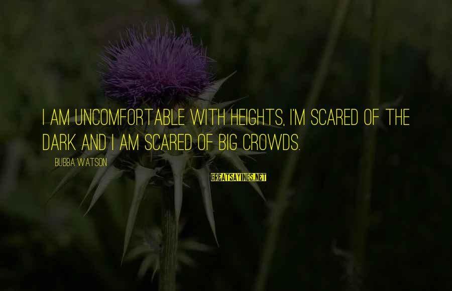 Scared Of Heights Sayings By Bubba Watson: I am uncomfortable with heights, I'm scared of the dark and I am scared of