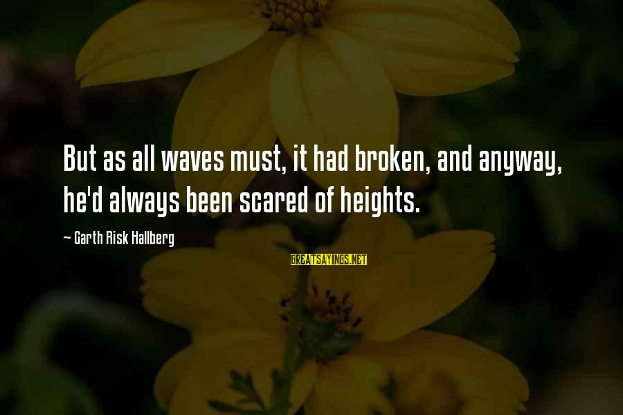 Scared Of Heights Sayings By Garth Risk Hallberg: But as all waves must, it had broken, and anyway, he'd always been scared of