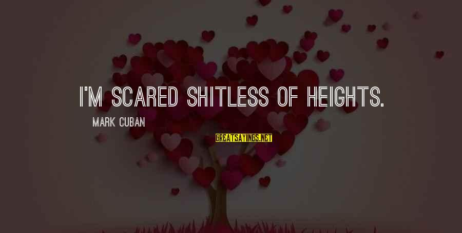 Scared Of Heights Sayings By Mark Cuban: I'm scared shitless of heights.