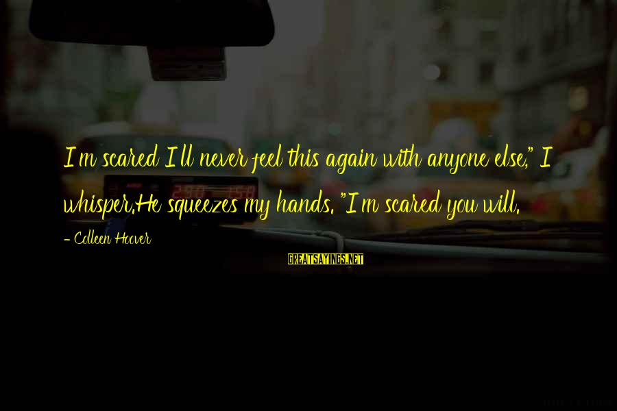 "Scared To Love You Again Sayings By Colleen Hoover: I'm scared I'll never feel this again with anyone else,"" I whisper.He squeezes my hands."