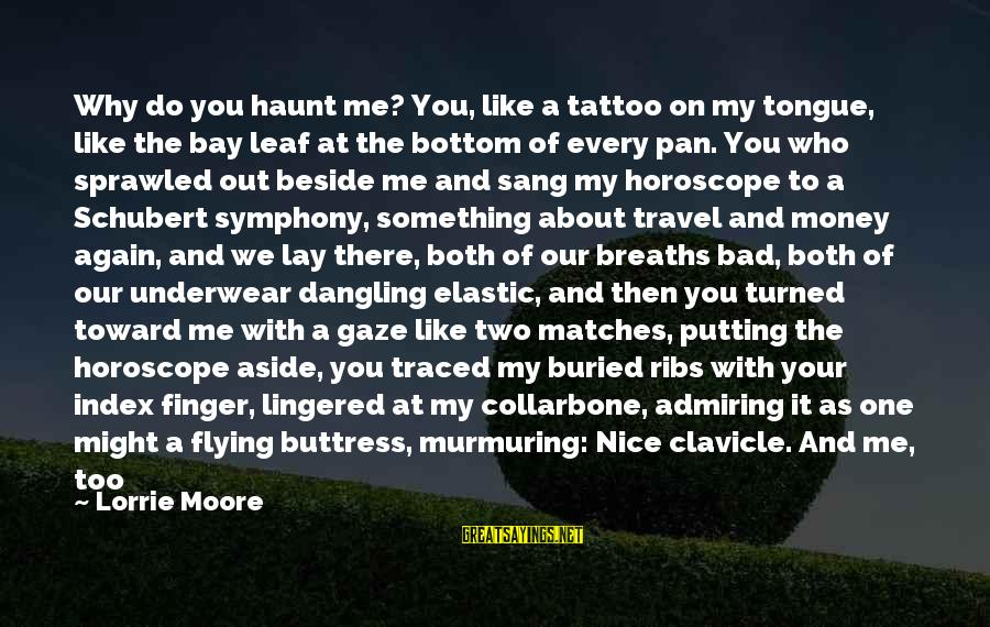 Scared To Love You Again Sayings By Lorrie Moore: Why do you haunt me? You, like a tattoo on my tongue, like the bay