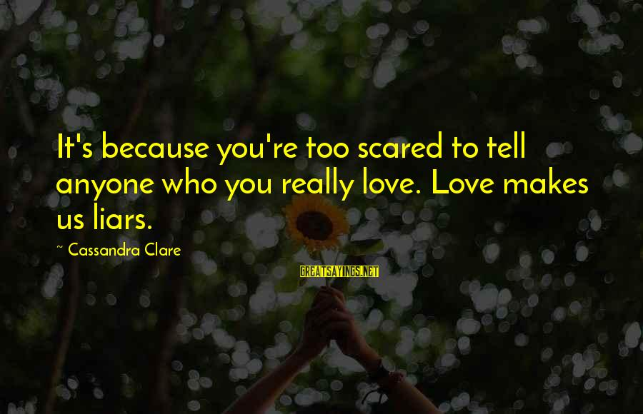 Scared To Love You Sayings By Cassandra Clare: It's because you're too scared to tell anyone who you really love. Love makes us