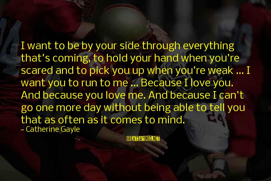 Scared To Love You Sayings By Catherine Gayle: I want to be by your side through everything that's coming, to hold your hand
