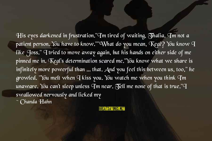 """Scared To Love You Sayings By Chanda Hahn: His eyes darkened in frustration.""""I'm tired of waiting, Thalia. I'm not a patient person. You"""