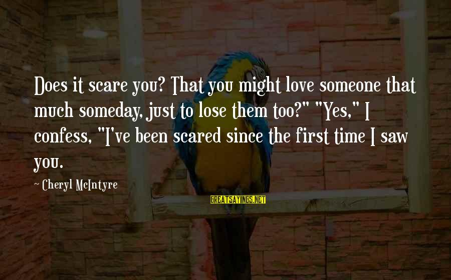 Scared To Love You Sayings By Cheryl McIntyre: Does it scare you? That you might love someone that much someday, just to lose