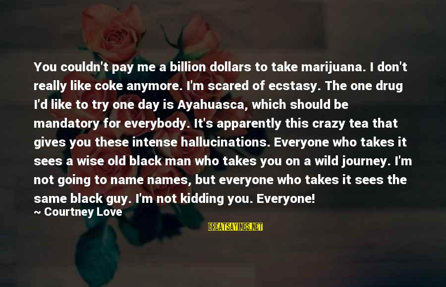 Scared To Love You Sayings By Courtney Love: You couldn't pay me a billion dollars to take marijuana. I don't really like coke