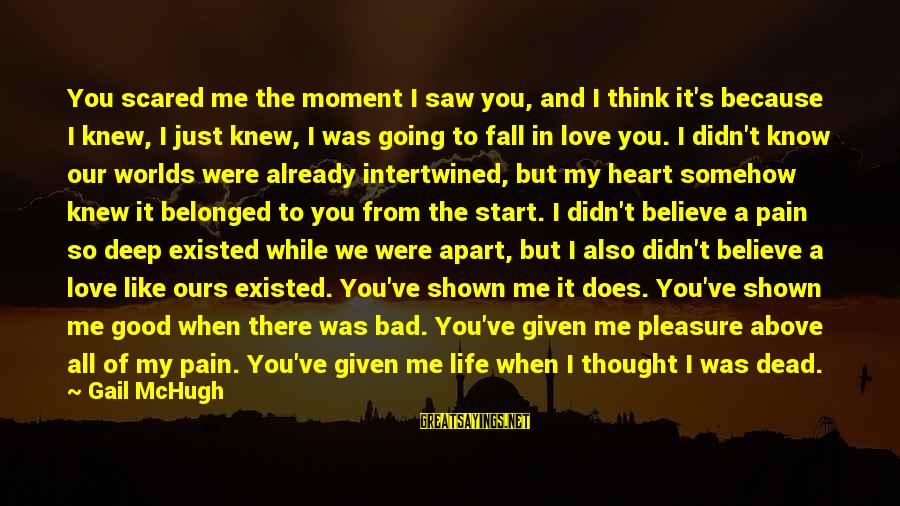 Scared To Love You Sayings By Gail McHugh: You scared me the moment I saw you, and I think it's because I knew,