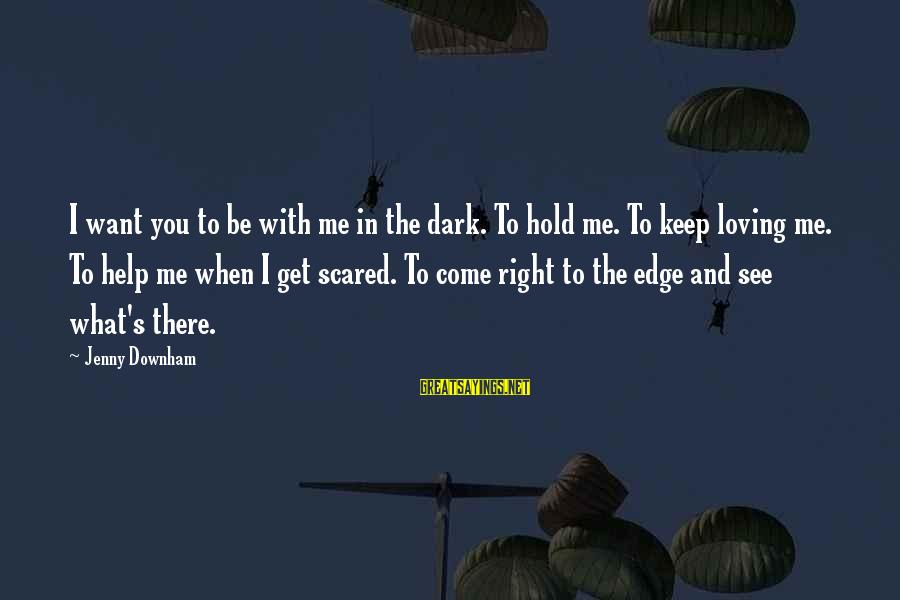 Scared To Love You Sayings By Jenny Downham: I want you to be with me in the dark. To hold me. To keep