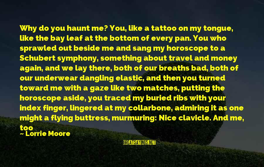 Scared To Love You Sayings By Lorrie Moore: Why do you haunt me? You, like a tattoo on my tongue, like the bay