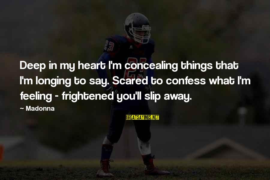 Scared To Love You Sayings By Madonna: Deep in my heart I'm concealing things that I'm longing to say. Scared to confess