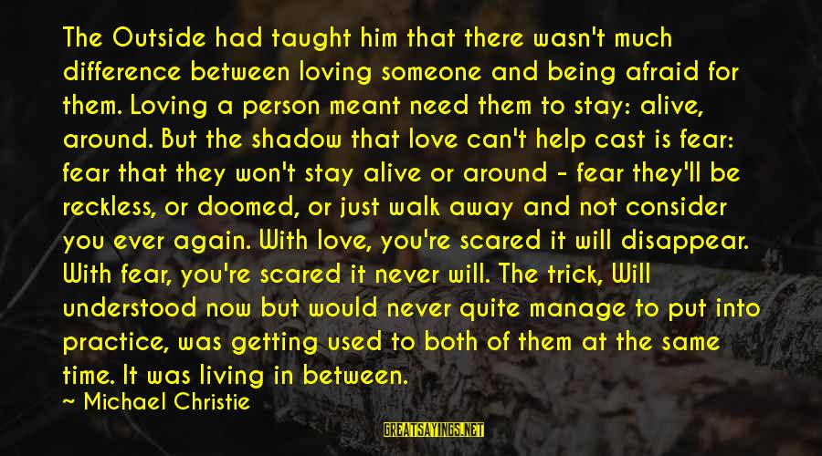 Scared To Love You Sayings By Michael Christie: The Outside had taught him that there wasn't much difference between loving someone and being