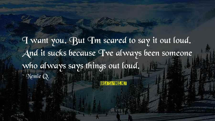 Scared To Love You Sayings By Nessie Q.: I want you. But I'm scared to say it out loud. And it sucks because
