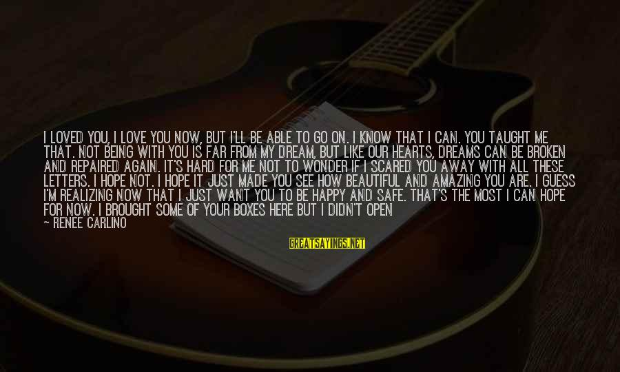 Scared To Love You Sayings By Renee Carlino: I loved you, I love you now, but I'll be able to go on. I