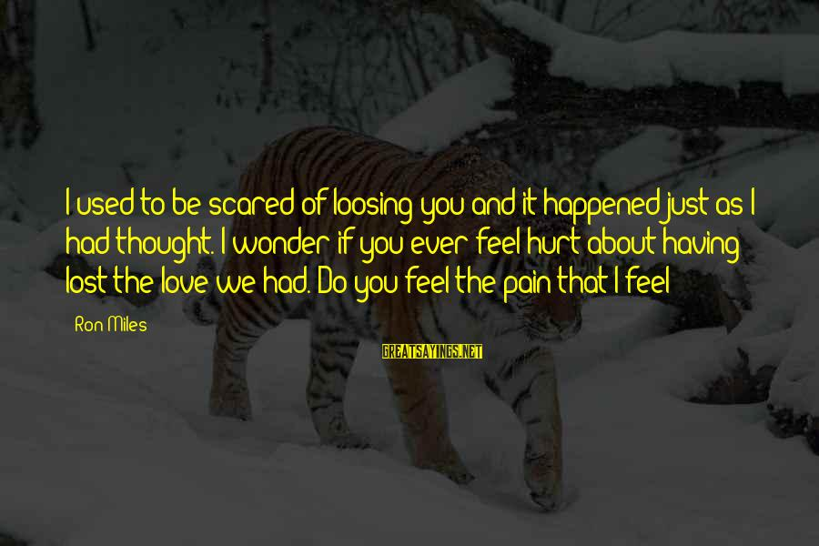 Scared To Love You Sayings By Ron Miles: I used to be scared of loosing you and it happened just as I had