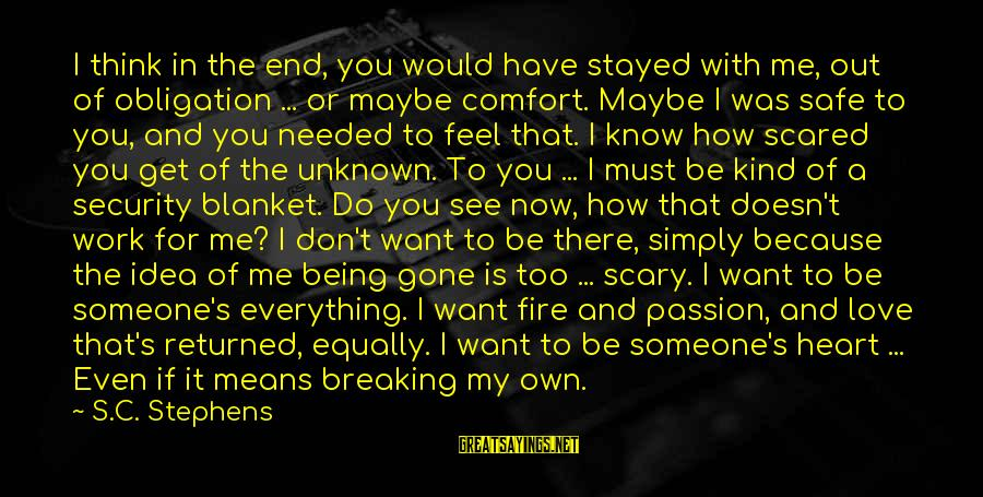 Scared To Love You Sayings By S.C. Stephens: I think in the end, you would have stayed with me, out of obligation ...