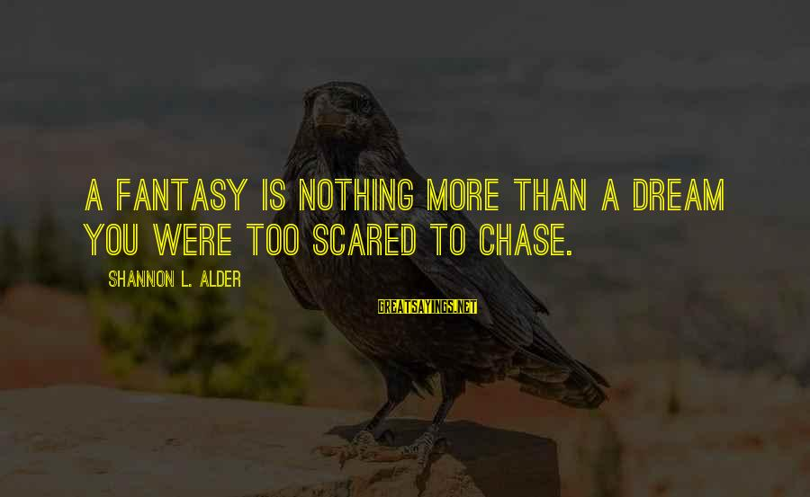 Scared To Love You Sayings By Shannon L. Alder: A fantasy is nothing more than a dream you were too scared to chase.