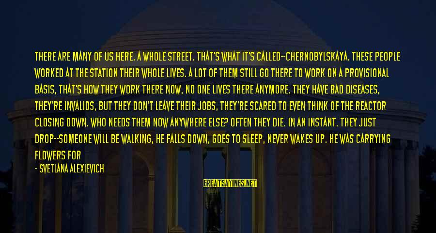 Scared To Love You Sayings By Svetlana Alexievich: There are many of us here. A whole street. That's what it's called--Chernobylskaya. These people