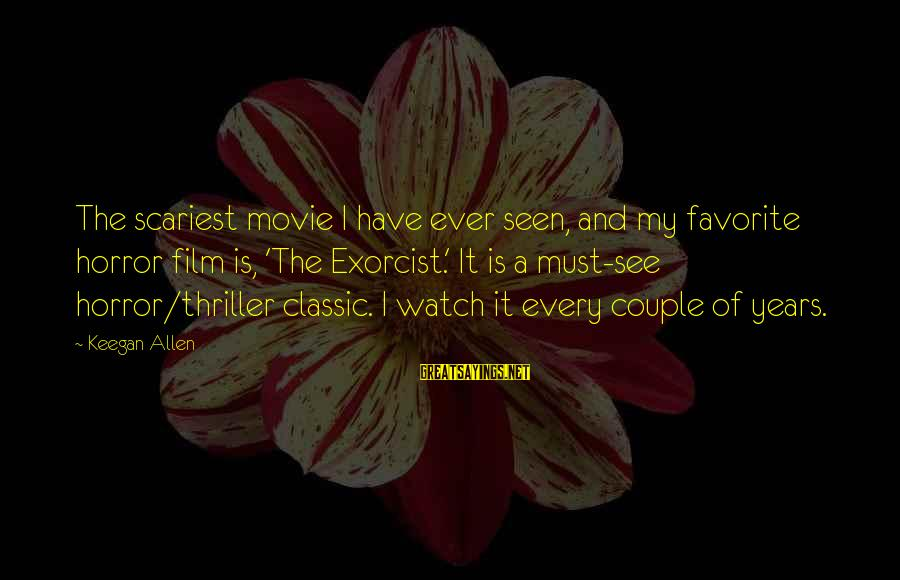 Scariest Movie Sayings By Keegan Allen: The scariest movie I have ever seen, and my favorite horror film is, 'The Exorcist.'