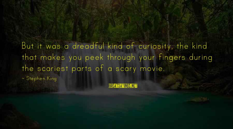 Scariest Movie Sayings By Stephen King: But it was a dreadful kind of curiosity, the kind that makes you peek through